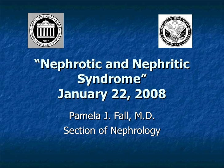 """ Nephrotic and Nephritic Syndrome"" January 22, 2008 Pamela J. Fall, M.D. Section of Nephrology"