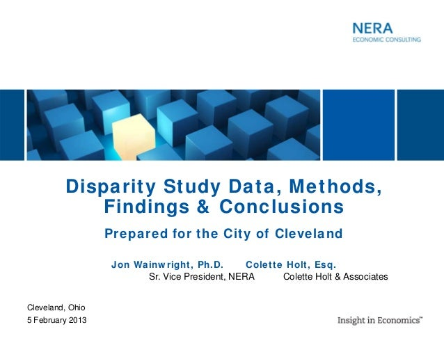 Disparity Study Data, Methods, Findings & Conclusions Cleveland, Ohio 5 February 2013 Jon Wainwright, Ph.D. Colette Holt, ...