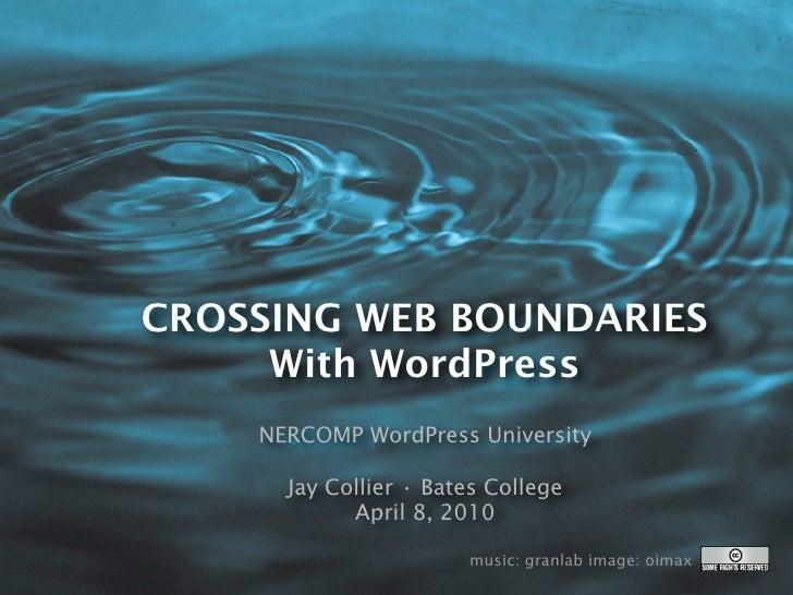 CROSSING WEB BOUNDARIES      With WordPress     NERCOMP WordPress University        Jay Collier • Bates College           ...