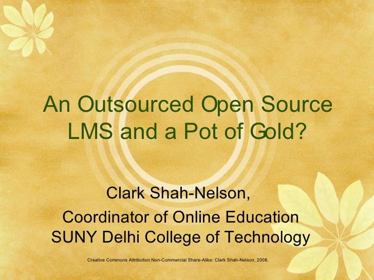 An Outsourced Open Source LMS and a Pot of Gold? Clark Shah-Nelson,  Coordinator of Online Education SUNY Delhi College of...