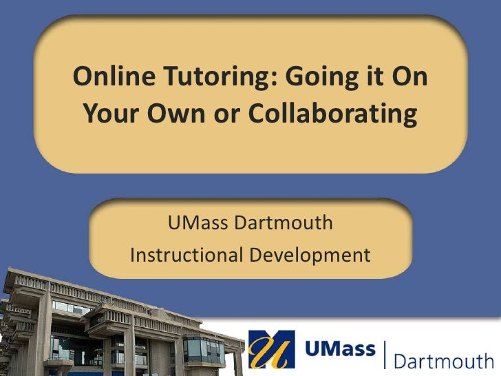 Online Tutoring: Going it On Your Own or Collaborating<br />UMass Dartmouth<br />Instructional Development<br />