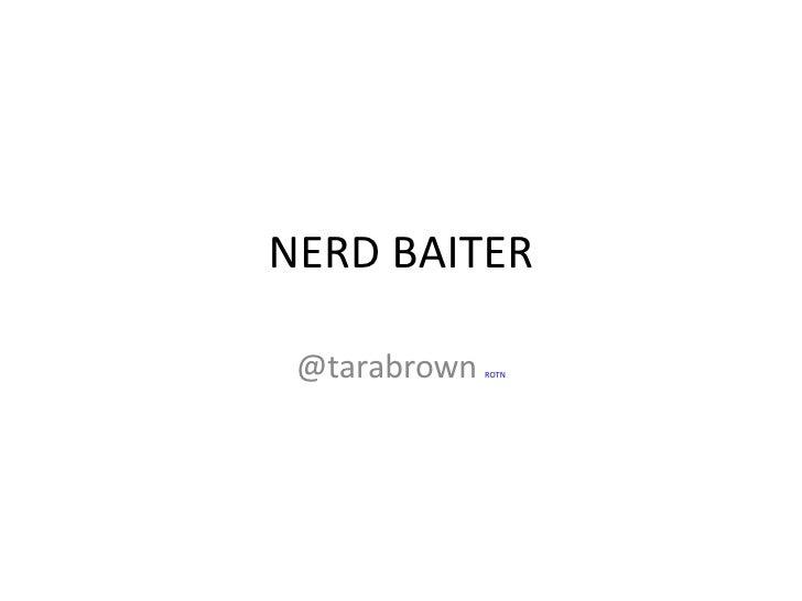 NERD BAITER @tarabrown  ROTN