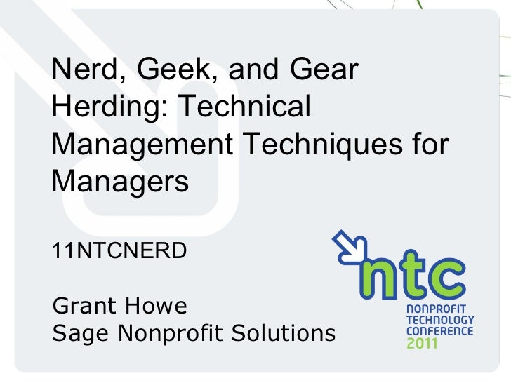 Nerd, Geek, and Gear Herding: Technical Management Techniques for Managers 11NTCNERD Grant Howe Sage Nonprofit Solutions