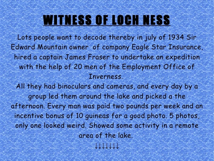 WITNESS OF LOCH NESS Lots people want to decode thereby in july of 1934 Sir Edward Mountain owner  of company Eagle Star I...