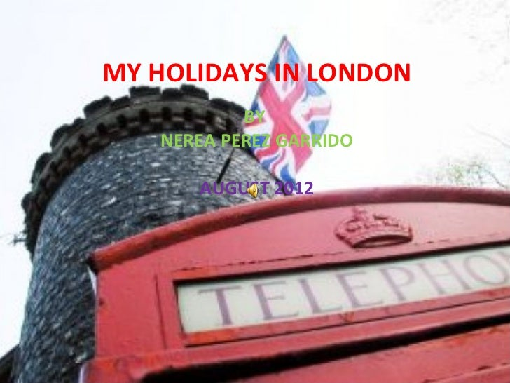 MY HOLIDAYS IN LONDON           BY   NEREA PEREZ GARRIDO      AUGUST 2012