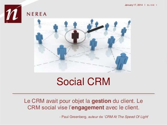 """January 17, 2014 I S L I D E 1  Social CRM Le CRM avait pour objet la gestion du client. Le CRM social vise l""""engagement a..."""