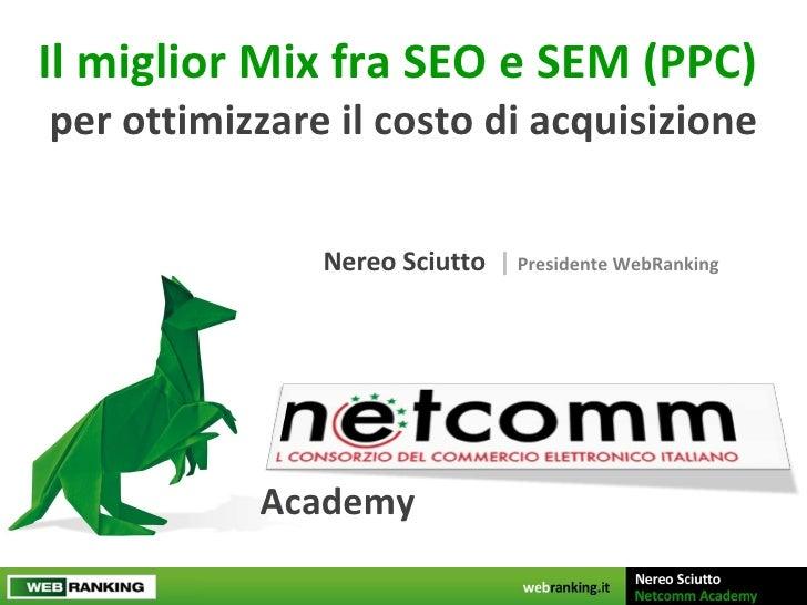 Il miglior Mix fra SEO e SEM (PPC)  per ottimizzare il costo di acquisizione Nereo Sciutto  |  Presidente WebRanking Academy