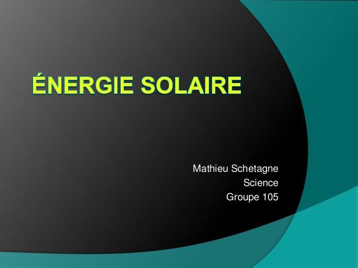 Énergie SOLAIRE<br />Mathieu Schetagne<br />Science<br />Groupe 105<br />