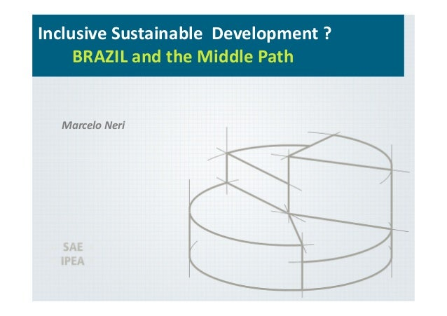 Inclusive Sustainable Development ? BRAZIL and the Middle Path Marcelo Neri