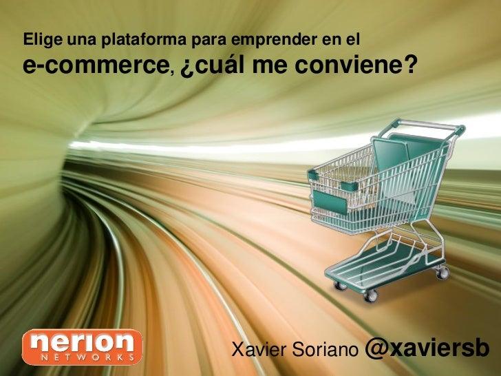 Elige una plataforma para emprender en ele-commerce, ¿cuál me conviene?                         Xavier Soriano @xaviersb