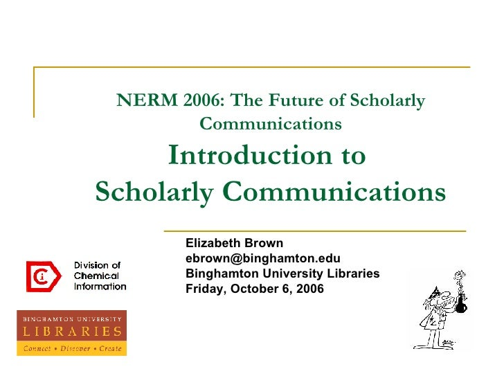 NERM 2006: The Future of Scholarly Communications Introduction to  Scholarly Communications Elizabeth Brown [email_address...