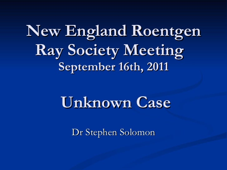 New England Roentgen Ray Society Meeting  September 16th, 2011  Unknown Case Dr Stephen Solomon