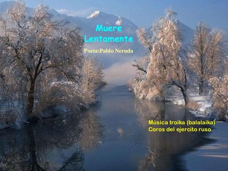 MuereLentamentePoeta:Pablo Neruda                     Música troika (balalaika)                     Coros del ejercito ruso
