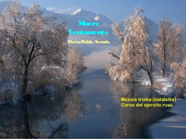 Muere Lentamente P oeta:P ablo Neruda  Música troika (balalaika) Coros del ejercito ruso