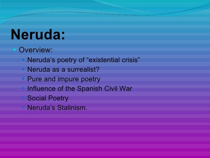 "Neruda: <ul><li>Overview: </li></ul><ul><ul><li>Neruda's poetry of ""existential crisis"" </li></ul></ul><ul><ul><li>Neruda ..."