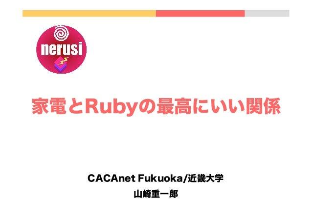 家電とRubyの最高にいい関係 CACAnet Fukuoka/近畿大学 山崎重一郎