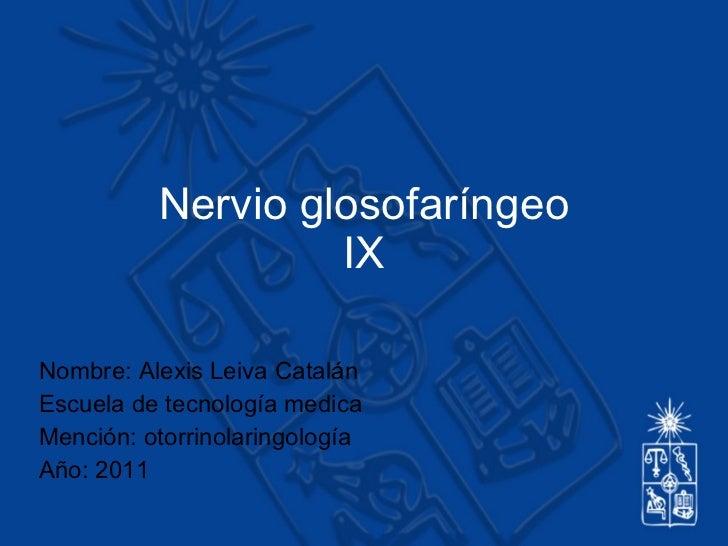 Nervio glosofaríngeo IX Nombre: Alexis Leiva Catalán Escuela de tecnología medica Mención: otorrinolaringología Año: 2011