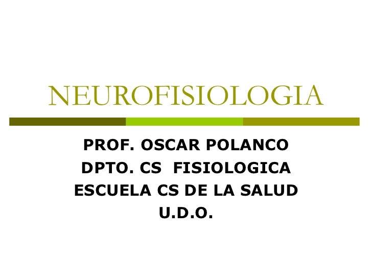NEUROFISIOLOGIA PROF. OSCAR POLANCO DPTO. CS  FISIOLOGICA ESCUELA CS DE LA SALUD U.D.O.
