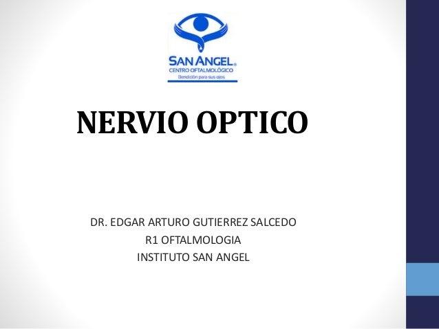 NERVIO OPTICO DR. EDGAR ARTURO GUTIERREZ SALCEDO R1 OFTALMOLOGIA INSTITUTO SAN ANGEL