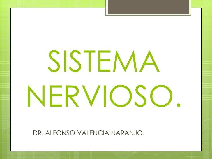 SISTEMA NERVIOSO. <ul><li>DR. ALFONSO VALENCIA NARANJO. </li></ul>
