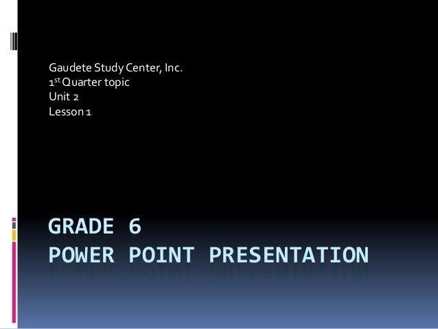 GRADE 6 POWER POINT PRESENTATION Gaudete Study Center, Inc. 1st Quarter topic Unit 2 Lesson 1