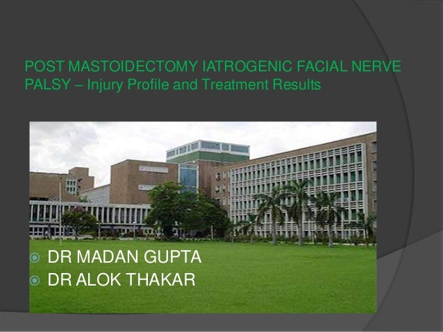 POST MASTOIDECTOMY IATROGENIC FACIAL NERVE PALSY – Injury Profile and Treatment Results  DR MADAN GUPTA  DR ALOK THAKAR