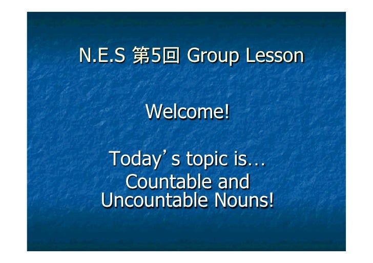 N.E.S   5   Group Lesson        Welcome!   Today s topic is…    Countable and  Uncountable Nouns!