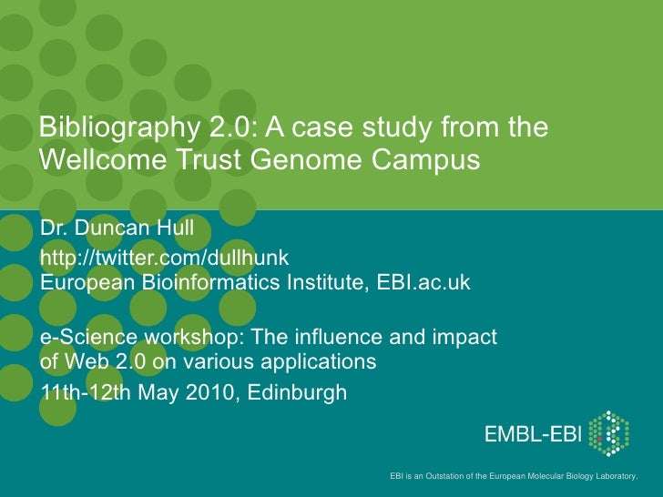 Bibliography 2.0: A case study from the Wellcome Trust Genome Campus Dr. Duncan Hull  http://twitter.com/dullhunk European...