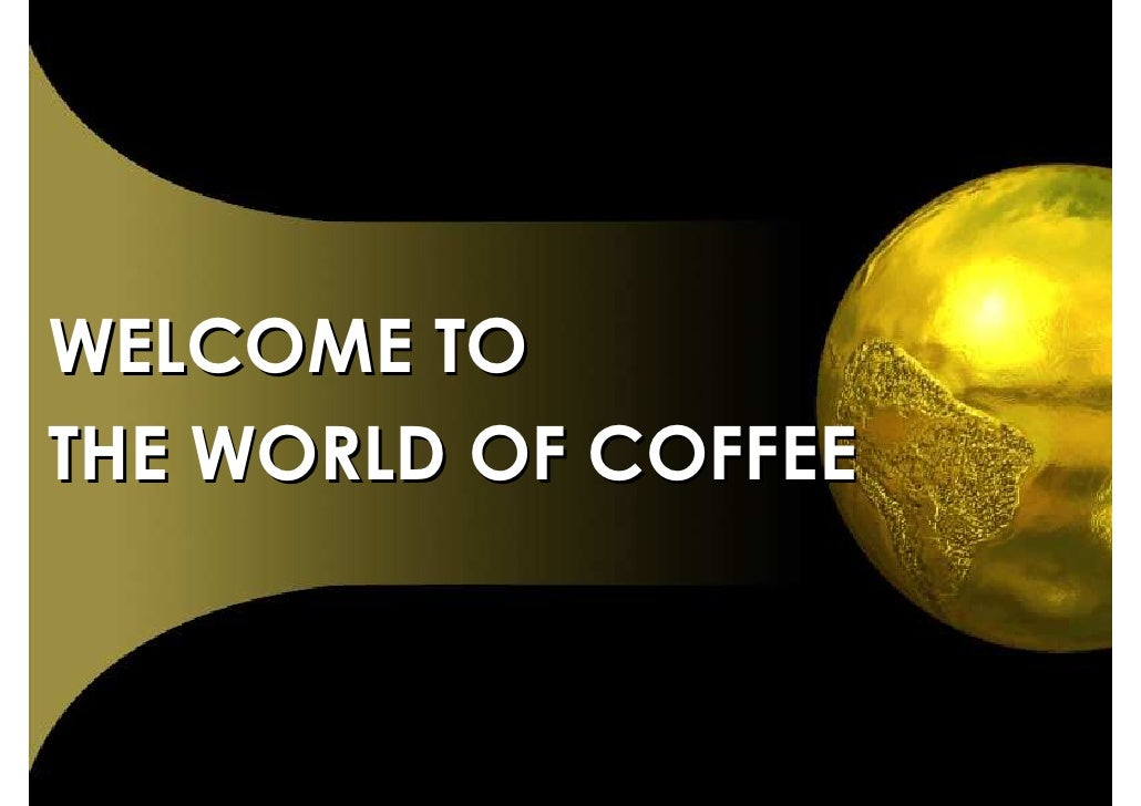 WELCOME TO THE WORLD OF COFFEE
