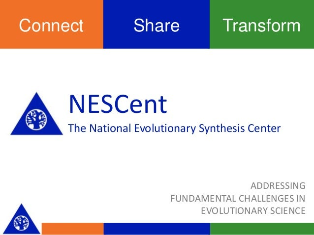 TransformShareConnect NESCent The National Evolutionary Synthesis Center ADDRESSING FUNDAMENTAL CHALLENGES IN EVOLUTIONARY...