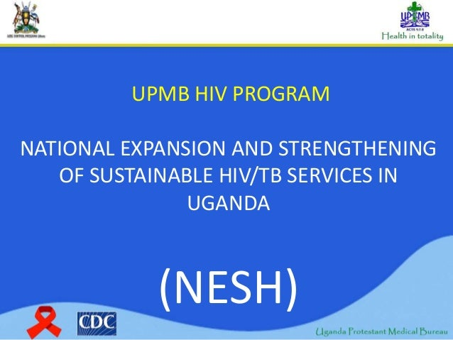 UPMB HIV PROGRAM NATIONAL EXPANSION AND STRENGTHENING OF SUSTAINABLE HIV/TB SERVICES IN UGANDA (NESH)