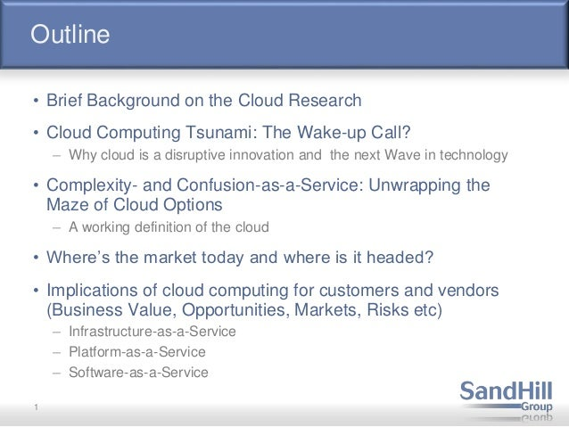 Outline • Brief Background on the Cloud Research • Cloud Computing Tsunami: The Wake-up Call? – Why cloud is a disruptive ...