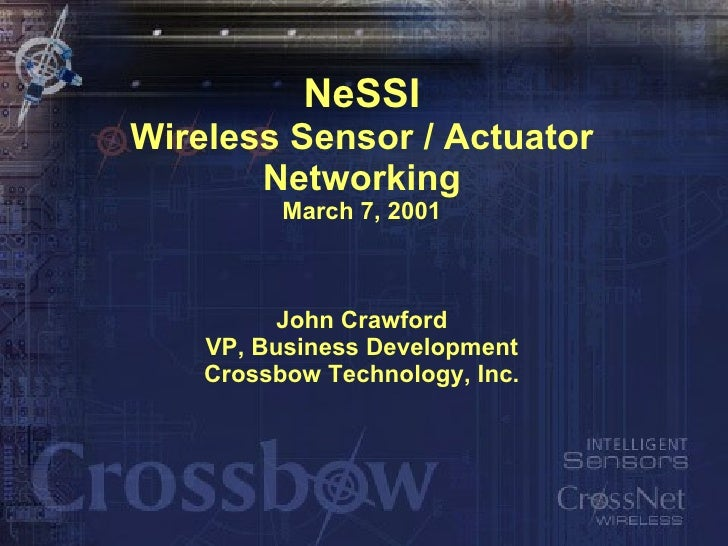 NeSSI Wireless Sensor / Actuator Networking March 7, 2001 John Crawford VP, Business Development Crossbow Technology, Inc.
