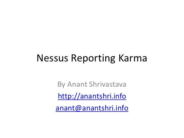 Nessus Reporting Karma   By Anant Shrivastava    http://anantshri.info   anant@anantshri.info