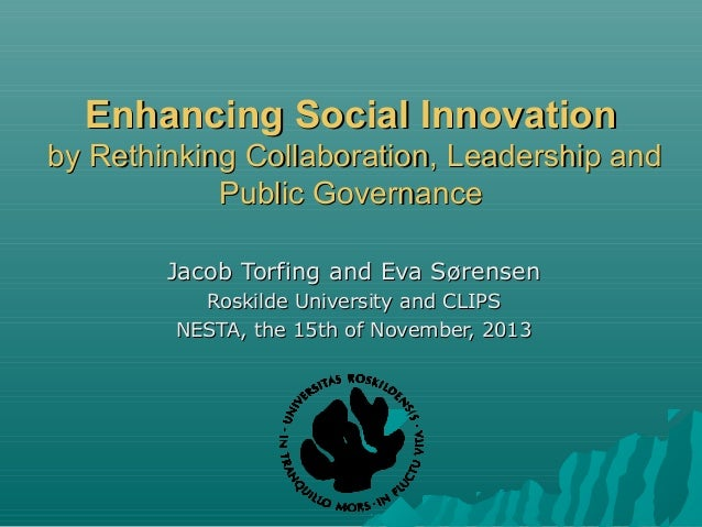 Enhancing Social Innovation by Rethinking Collaboration, Leadership and Public Governance Jacob Torfing and Eva Sørensen R...