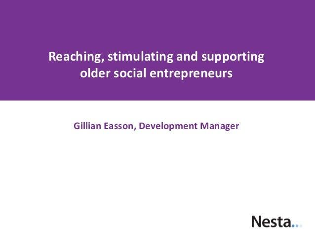 Reaching, stimulating and supporting older social entrepreneurs  Gillian Easson, Development Manager