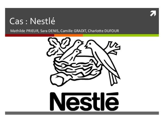 Cas : Nestlé Mathilde PRIEUR, Sara DENIS, Camille GRADIT, Charlotte DUFOUR  