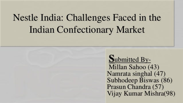 Nestle India: Challenges Faced in the Indian Confectionary Market  Submitted ByMillan Sahoo (43) Namrata singhal (47) Subh...