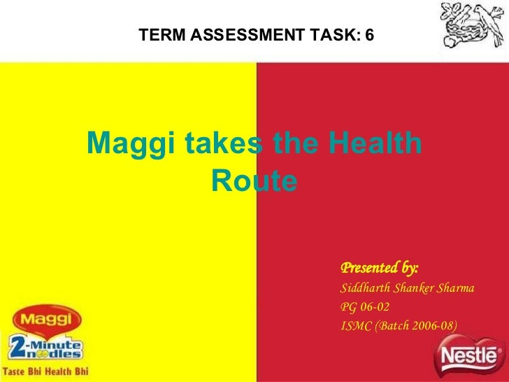 Maggi takes the Health Route Presented by: Siddharth Shanker Sharma PG 06-02 ISMC (Batch 2006-08) TERM ASSESSMENT TASK: 6