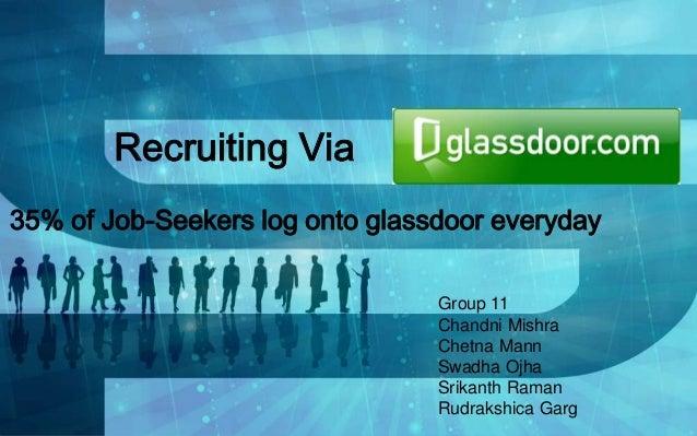 Recruiting Via 35% of Job-Seekers log onto glassdoor everyday Group 11 Chandni Mishra Chetna Mann Swadha Ojha Srikanth Ram...
