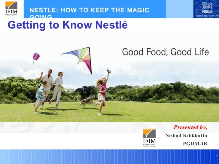 NESTLE: HOW TO KEEP THE MAGIC    GOING....Getting to Know Nestlé                                       Presented by,      ...