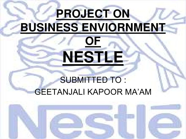 PROJECT ONBUSINESS ENVIORNMENT OF NESTLE<br />SUBMITTED TO :<br />GEETANJALI KAPOOR MA'AM<br />