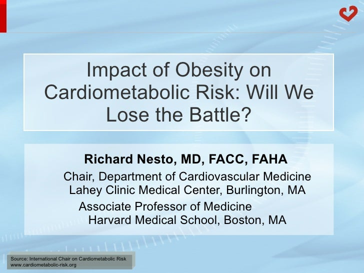 Impact of Obesity on Cardiometabolic Risk: Will We Lose the Battle? Richard Nesto, MD, FACC, FAHA  Chair,   Department of ...