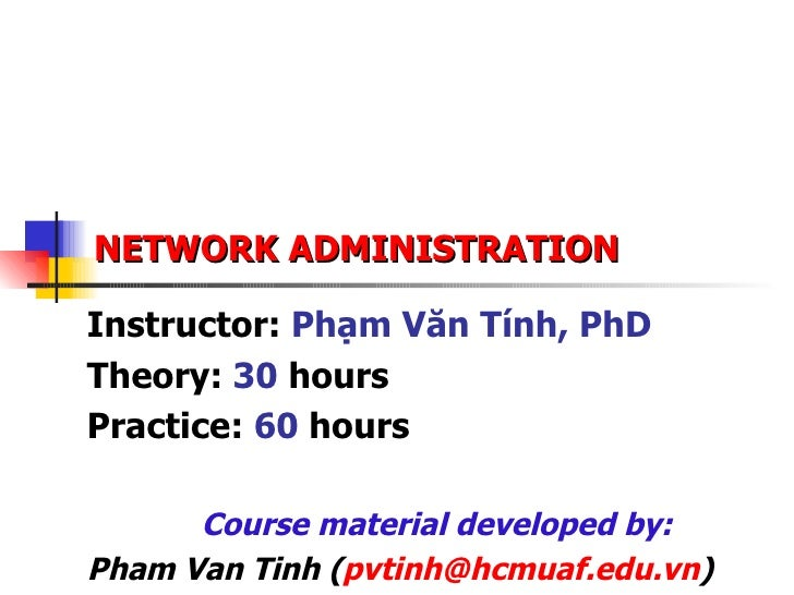 NETWORK ADMINISTRATION Instructor:  Phạm Văn Tính, PhD Theory:  30  hours Practice:  60  hours Course material developed b...