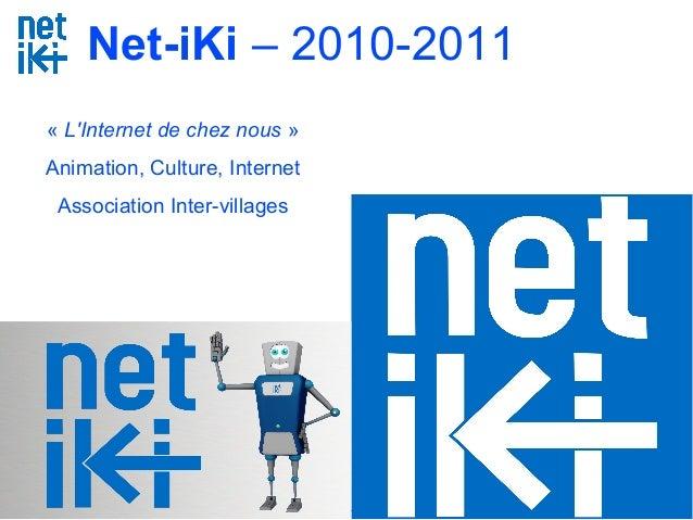 Net-iKi - www.net-iki.org - association.netiki@gmail.com 0950 34 44 17 - 1 Net-iKi – 2010-2011 « L'Internet de chez nous »...