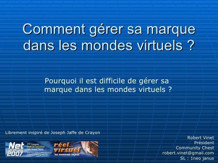 Comment gérer sa marque dans les mondes virtuels ? Robert Vinet Président  Community Chest [email_address] SL : 1neo janus...