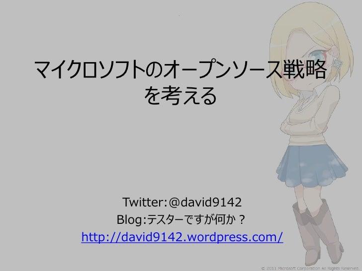 マイクロソフトのオープンソース戦略       を考える         Twitter:@david9142        Blog:テスターですが何か?  http://david9142.wordpress.com/