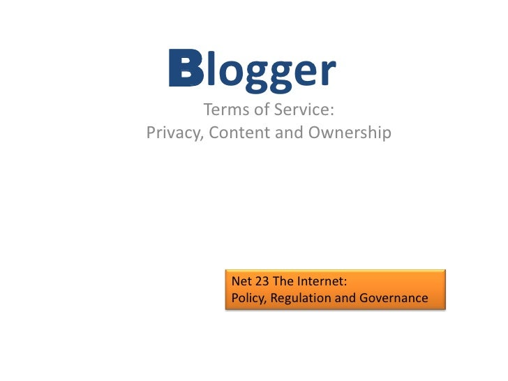 Blogger<br />Terms of Service:<br />Privacy, Content and Ownership<br />Net 23 The Internet:  Policy, Regulation and Gover...
