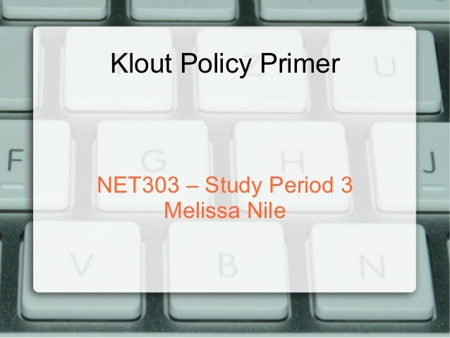 Klout Policy PrimerNET303 – Study Period 3     Melissa Nile