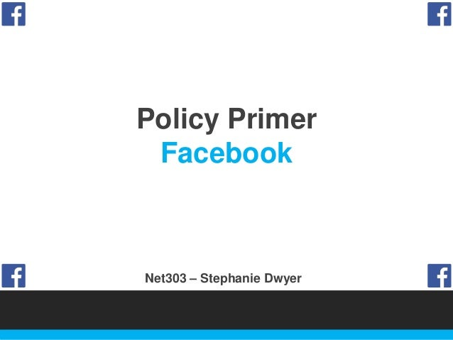 Policy Primer Facebook  Net303 – Stephanie Dwyer
